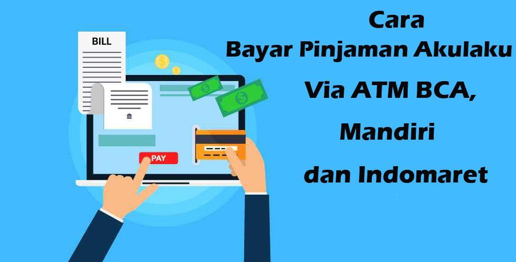 Cara Bayar Pinjaman Akulaku Via ATM BCA, Mandiri dan Indomaret